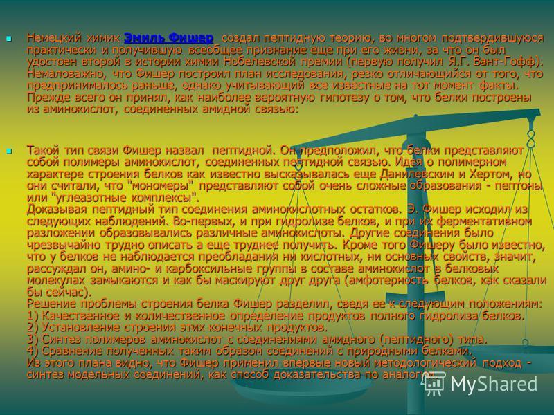Немецкий химик Эмиль Фишер создал пептидную теорию, во многом подтвердившуюся практически и получившую всеобщее признание еще при его жизни, за что он был удостоен второй в истории химии Нобелевской премии (первую получил Я.Г. Вант-Гофф). Немаловажно