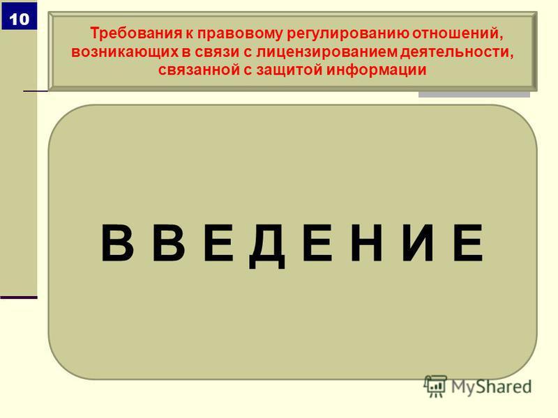 В В Е Д Е Н И Е Требования к правовому регулированию отношений, возникающих в связи с лицензированием деятельности, связанной с защитой информации 10