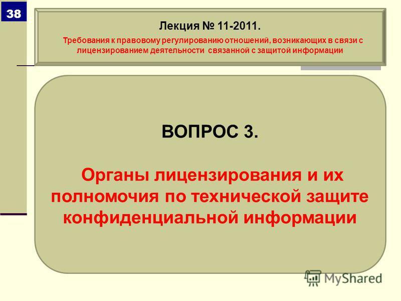ВОПРОС 3. Органы лицензирования и их полномочия по технической защите конфиденциальной информации Лекция 11-2011. Требования к правовому регулированию отношений, возникающих в связи с лицензированием деятельности связанной с защитой информации 38
