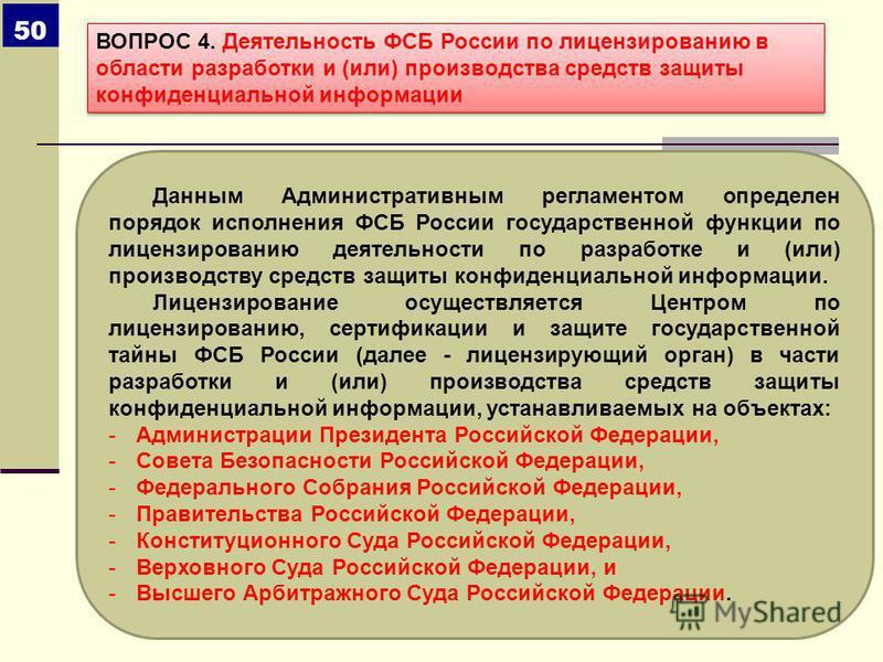 Данным Административным регламентом определен порядок исполнения ФСБ России государственной функции по лицензированию деятельности по разработке и (или) производству средств защиты конфиденциальной информации. Лицензирование осуществляется Центром по