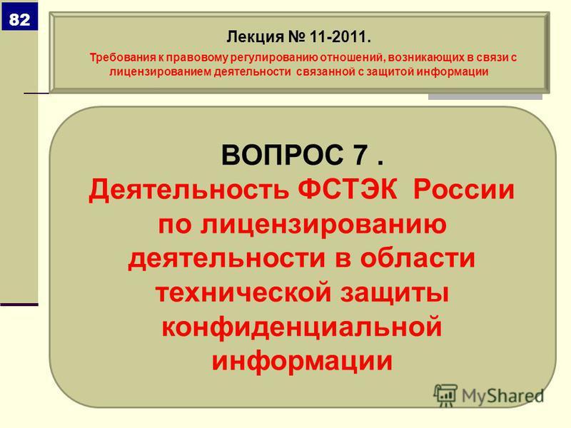 ВОПРОС 7. Деятельность ФСТЭК России по лицензированию деятельности в области технической защиты конфиденциальной информации Лекция 11-2011. Требования к правовому регулированию отношений, возникающих в связи с лицензированием деятельности связанной с