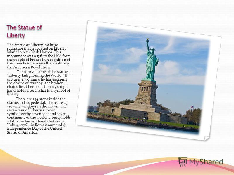 The Statue of Liberty The Statue of Liberty is a huge sculpture that is located on Liberty Island in New York Harbor. This monument was a gift to the USA from the people of France in recognition of the French-American alliance during the American Rev