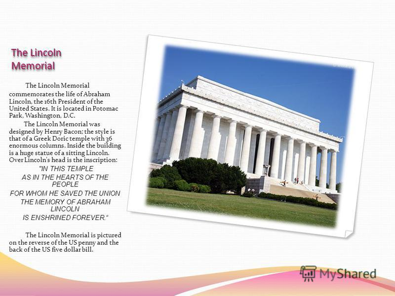 The Lincoln Memorial commemorates the life of Abraham Lincoln, the 16th President of the United States. It is located in Potomac Park, Washington, D.C. The Lincoln Memorial was designed by Henry Bacon; the style is that of a Greek Doric temple with 3
