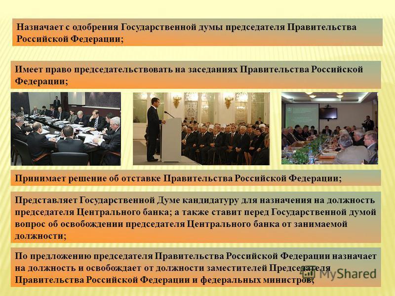 Назначает с одобрения Государственной думы председателя Правительства Российской Федерации; Имеет право председательствовать на заседаниях Правительства Российской Федерации; Принимает решение об отставке Правительства Российской Федерации; Представл