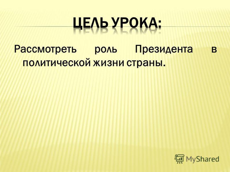Рассмотреть роль Президента в политической жизни страны.
