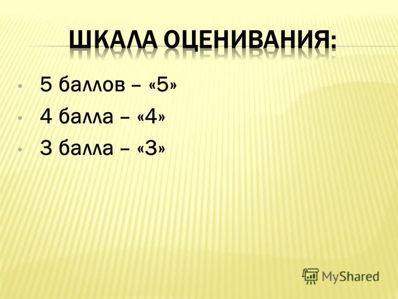 5 баллов – «5» 4 балла – «4» 3 балла – «3»