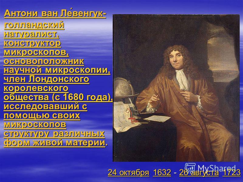 Антони ван Ле́венгук- Антони ван Ле́венгук- голландский натуралист, конструктор микроскопов, основоположник научной микроскопии, член Лондонского королевского общества (с 1680 года), исследовавший с помощью своих микроскопов структуру различных форм
