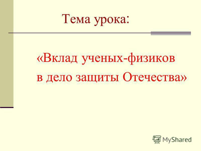 Тема урока : «Вклад ученых-физиков в дело защиты Отечества»