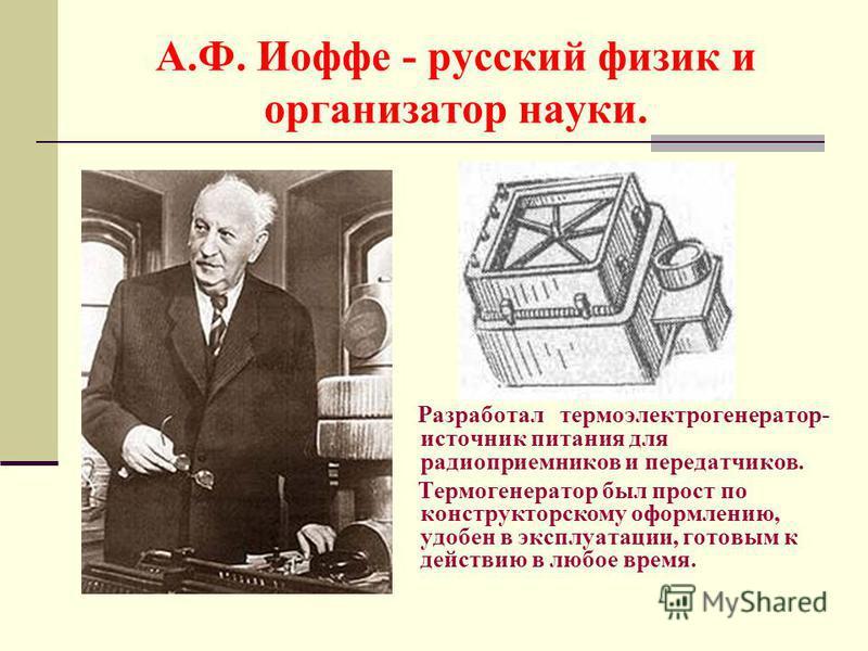 А.Ф. Иоффе - русский физик и организатор науки. Разработал термоэлектрогенератор- источник питания для радиоприемников и передатчиков. Термогенератор был прост по конструкторскому оформлению, удобен в эксплуатации, готовым к действию в любое время.