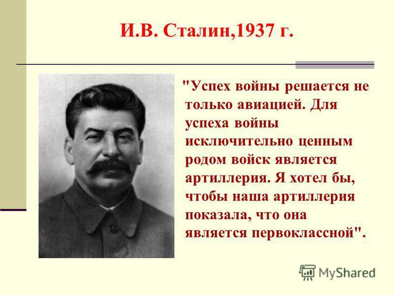 И.В. Сталин,1937 г. Успех войны решается не только авиацией. Для успеха войны исключительно ценным родом войск является артиллерия. Я хотел бы, чтобы наша артиллерия показала, что она является первоклассной.