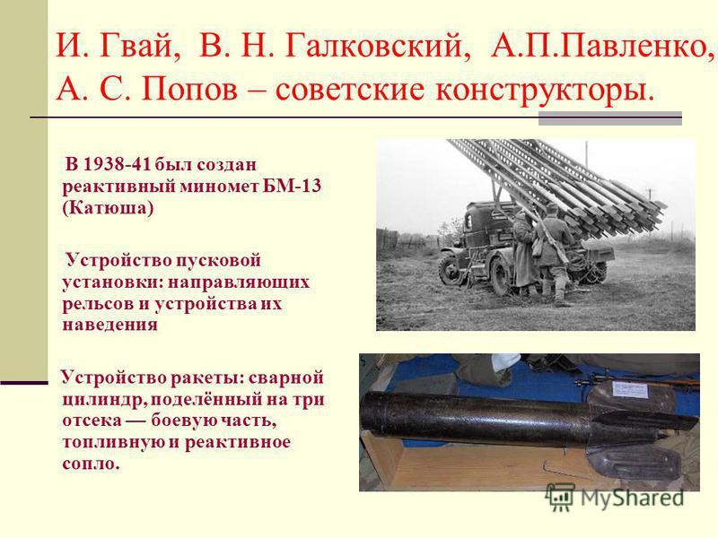 И. Гвай, В. Н. Галковский, А.П.Павленко, А. С. Попов – советские конструкторы. В 1938-41 был создан реактивный миномет БМ-13 (Катюша) Устройство пусковой установки: направляющих рельсов и устройства их наведения Устройство ракеты: сварной цилиндр, по