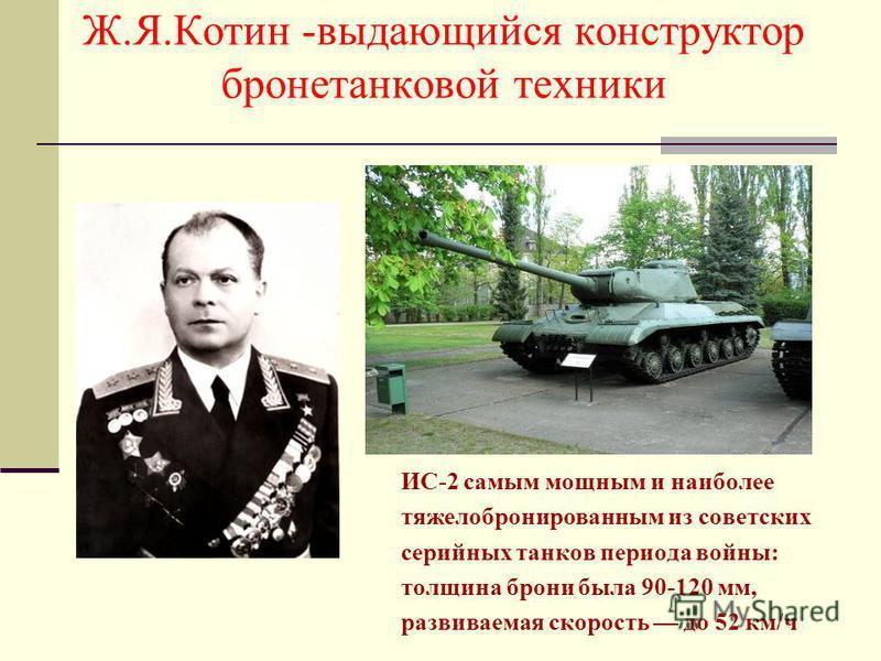 Ж.Я.Котин -выдающийся конструктор бронетанковой техники ИС-2 самым мощным и наиболее тяжелобронированным из советских серийных танков периода войны: толщина брони была 90-120 мм, развиваемая скорость до 52 км/ч