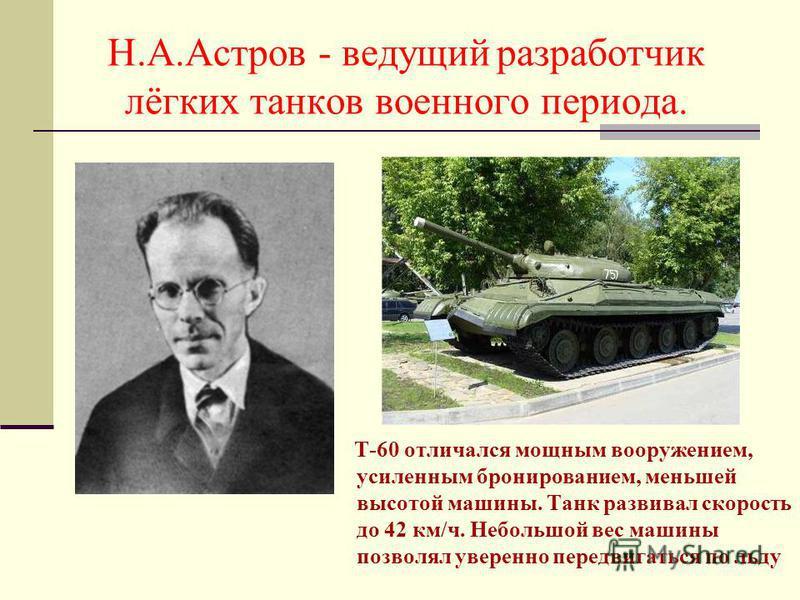 Н.А.Астров - ведущий разработчик лёгких танков военного периода. Т-60 отличался мощным вооружением, усиленным бронированием, меньшей высотой машины. Танк развивал скорость до 42 км/ч. Небольшой вес машины позволял уверенно передвигаться по льду