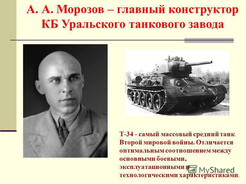 T-34 - самый массовый средний танк Второй мировой войны. Отличается оптимальным соотношением между основными боевыми, эксплуатационными и технологическими характеристиками. А. А. Морозов – главный конструктор КБ Уральского танкового завода