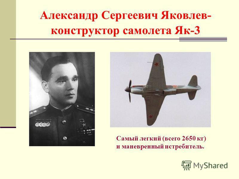 Александр Сергеевич Яковлев- конструктор самолета Як-3 Самый легкий (всего 2650 кг) и маневренный истребитель.