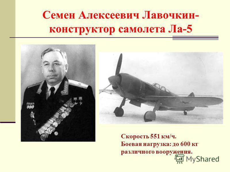 Семен Алексеевич Лавочкин- конструктор самолета Ла-5 Скорость 551 км/ч. Боевая нагрузка: до 600 кг различного вооружения.