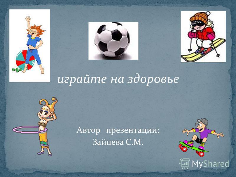 играйте на здоровье Автор презентации: Зайцева С.М.