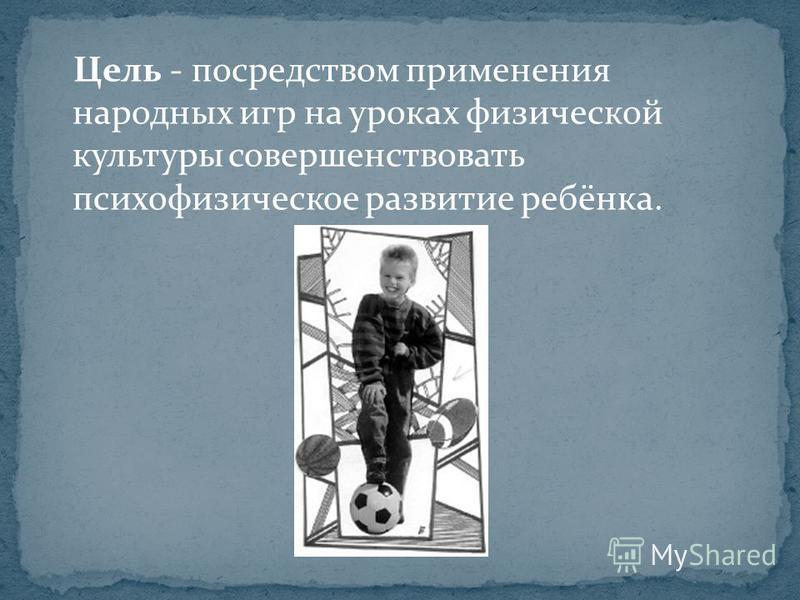 Цель - посредством применения народных игр на уроках физической культуры совершенствовать психофизическое развитие ребёнка.
