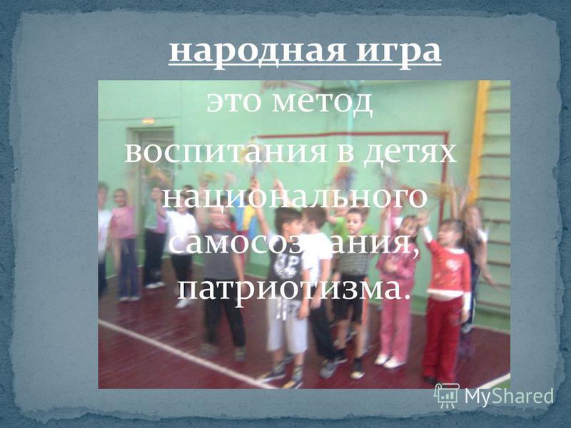 народная игра это метод воспитания в детях национального самосознания, патриотизма.