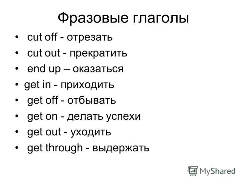 Фразовые глаголы cut off - отрезать cut out - прекратить end up – оказаться get in - приходить get off - отбывать get on - делать успехи get out - уходить get through - выдержать