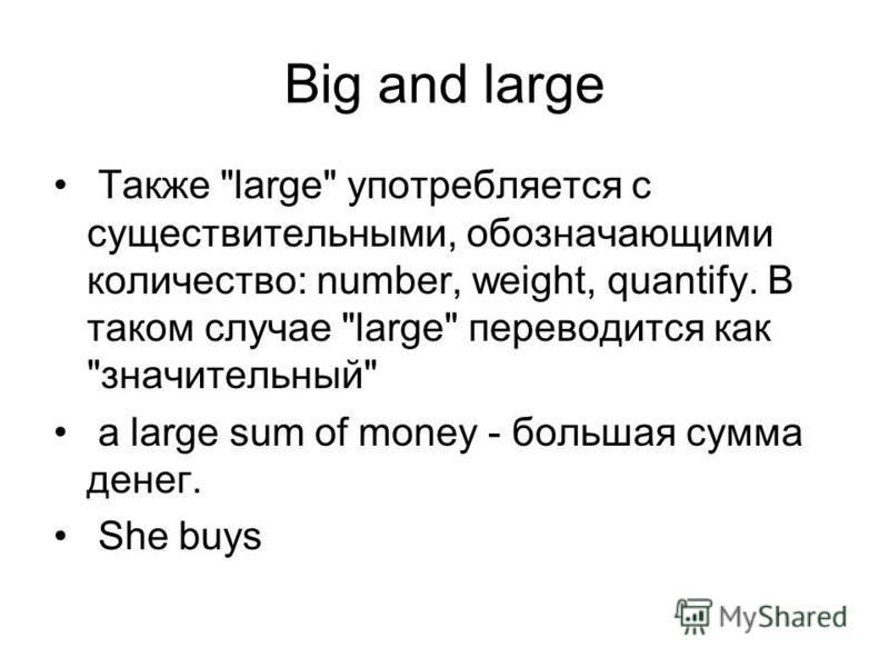 Big and large Также large употребляется с существительными, обозначающими количество: number, weight, quantify. В таком случае large переводится как значительный a large sum of money - большая сумма денег. She buys