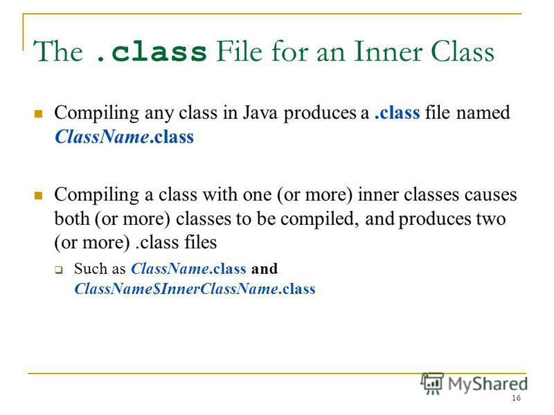 16 The.class File for an Inner Class Compiling any class in Java produces a.class file named ClassName.class Compiling a class with one (or more) inner classes causes both (or more) classes to be compiled, and produces two (or more).class files Such