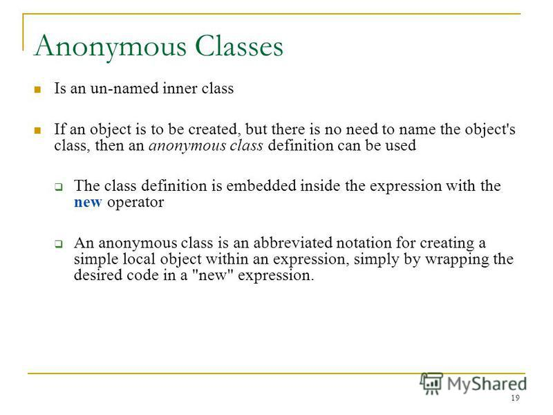 19 Anonymous Classes Is an un-named inner class If an object is to be created, but there is no need to name the object's class, then an anonymous class definition can be used The class definition is embedded inside the expression with the new operato