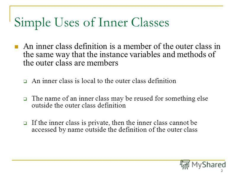 3 Simple Uses of Inner Classes An inner class definition is a member of the outer class in the same way that the instance variables and methods of the outer class are members An inner class is local to the outer class definition The name of an inner