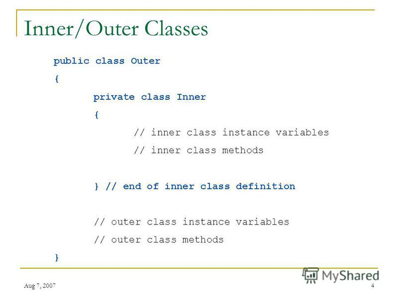 Aug 7, 20074 Inner/Outer Classes public class Outer { private class Inner { // inner class instance variables // inner class methods } // end of inner class definition // outer class instance variables // outer class methods }