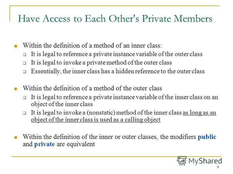 6 Have Access to Each Other's Private Members Within the definition of a method of an inner class: It is legal to reference a private instance variable of the outer class It is legal to invoke a private method of the outer class Essentially, the inne