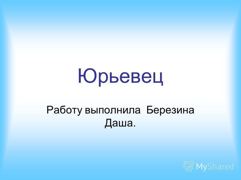 Юрьевец Работу выполнила Березина Даша.