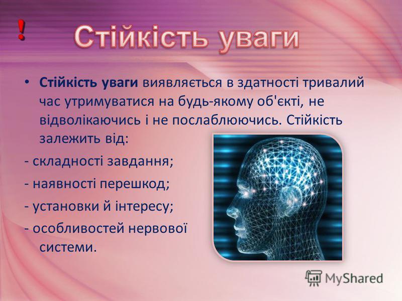 Стійкість уваги виявляється в здатності тривалий час утримуватися на будь-якому об'єкті, не відволікаючись і не послаблюючись. Стійкість залежить від: - складності завдання; - наявності перешкод; - установки й інтересу; - особливостей нервової систем