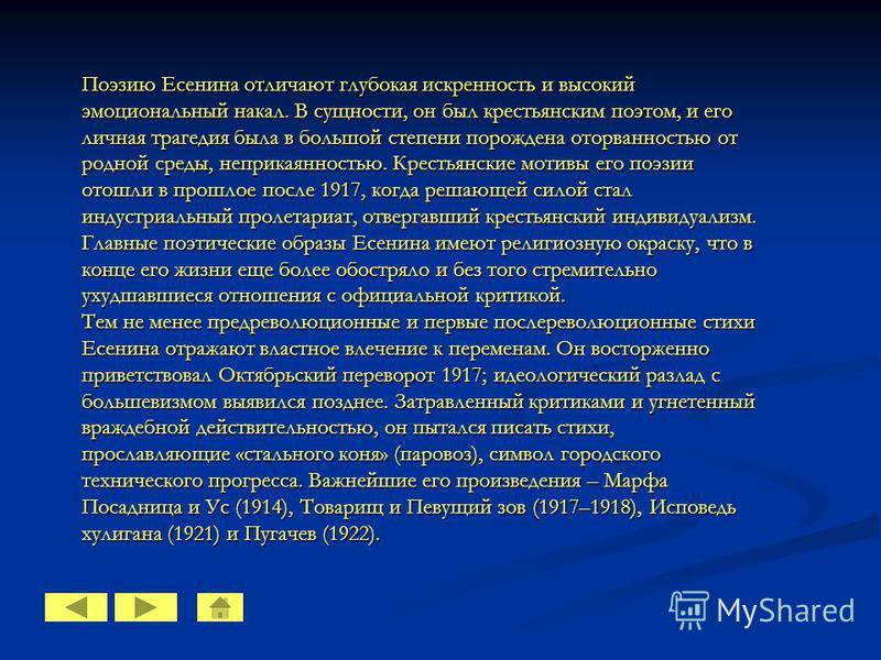 Поэзию Есенина отличают глубокая искренность и высокий эмоциональный накал. В сущности, он был крестьянским поэтом, и его личная трагедия была в большой степени порождена оторванностью от родной среды, неприкаянностью. Крестьянские мотивы его поэзии