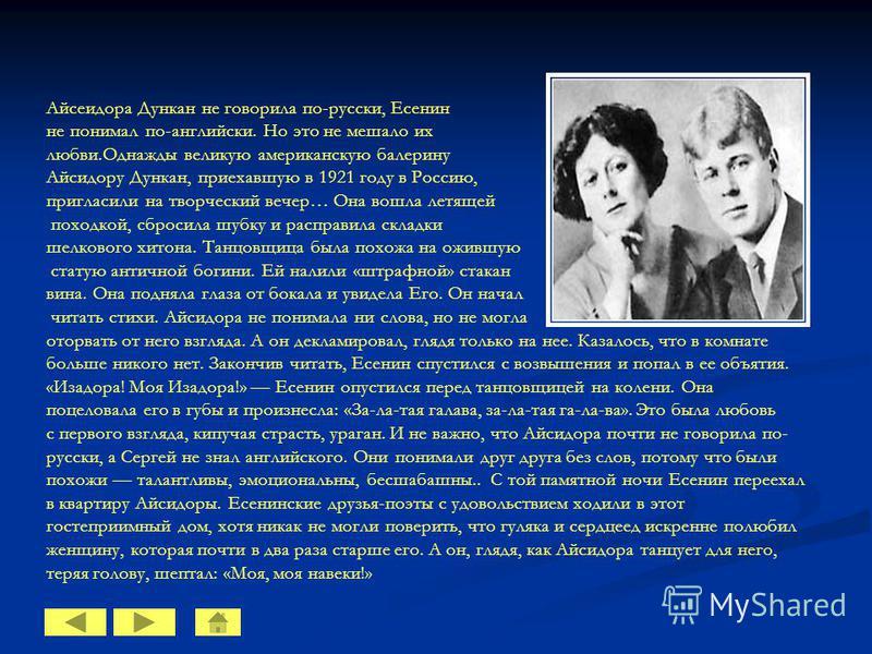 Айсеидора Дункан не говорила по-русски, Есенин не понимал по-английски. Но это не мешало их любви.Однажды великую американскую балерину Айсидору Дункан, приехавшую в 1921 году в Россию, пригласили на творческий вечер… Она вошла летящей походкой, сбро