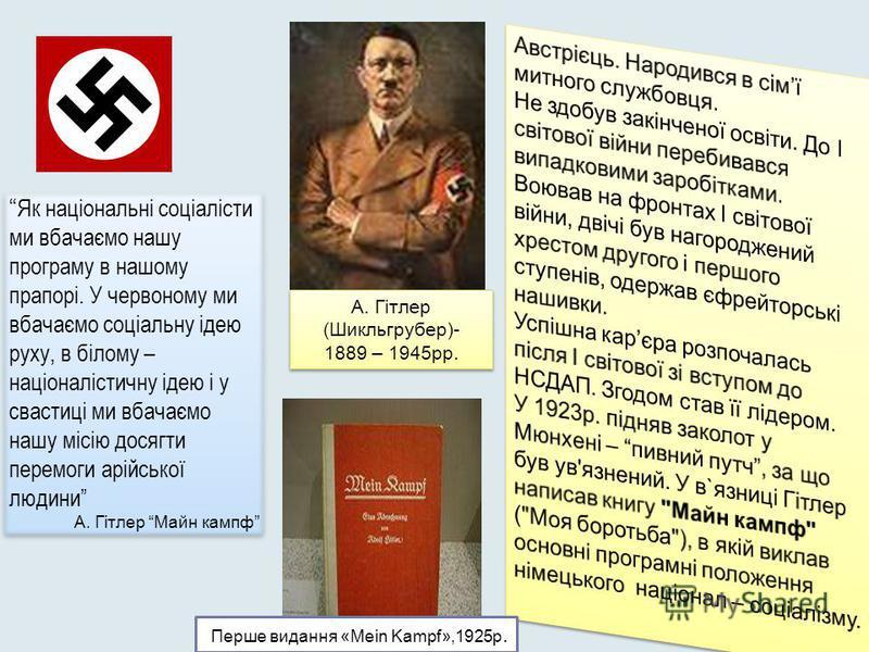 А. Гітлер (Шикльгрубер)- 1889 – 1945рр. А. Гітлер (Шикльгрубер)- 1889 – 1945рр. Як національні соціалісти ми вбачаємо нашу програму в нашому прапорі. У червоному ми вбачаємо соціальну ідею руху, в білому – націоналістичну ідею і у свастиці ми вбачаєм