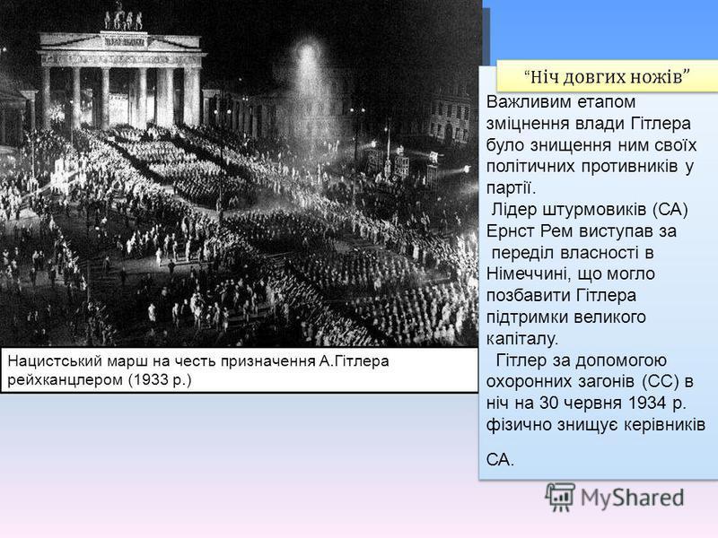 Нацистський марш на честь призначення А.Гітлера рейхканцлером (1933 р.) Важливим етапом зміцнення влади Гітлера було знищення ним своїх політичних противників у партії. Лідер штурмовиків (СА) Ернст Рем виступав за переділ власності в Німеччині, що мо
