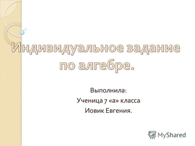 Выполнила : Ученица 7 « а » класса Иовик Евгения.