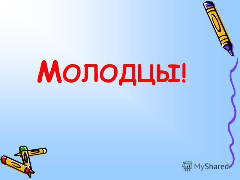 М ОЛОДЦЫ!