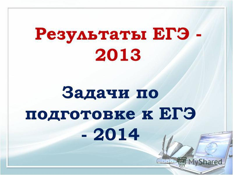 Результаты ЕГЭ - 2013 Задачи по подготовке к ЕГЭ - 2014