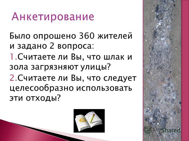 Анкетирование Было опрошено 360 жителей и задано 2 вопроса: 1. Считаете ли Вы, что шлак и зола загрязняют улицы? 2. Считаете ли Вы, что следует целесообразно использовать эти отходы?