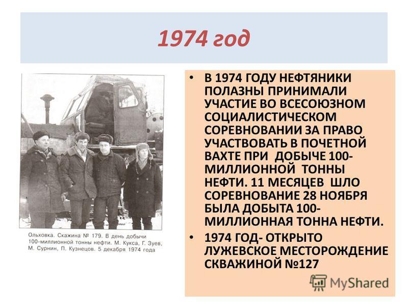 1974 год В 1974 ГОДУ НЕФТЯНИКИ ПОЛАЗНЫ ПРИНИМАЛИ УЧАСТИЕ ВО ВСЕСОЮЗНОМ СОЦИАЛИСТИЧЕСКОМ СОРЕВНОВАНИИ ЗА ПРАВО УЧАСТВОВАТЬ В ПОЧЕТНОЙ ВАХТЕ ПРИ ДОБЫЧЕ 100- МИЛЛИОННОЙ ТОННЫ НЕФТИ. 11 МЕСЯЦЕВ ШЛО СОРЕВНОВАНИЕ 28 НОЯБРЯ БЫЛА ДОБЫТА 100- МИЛЛИОННАЯ ТОННА