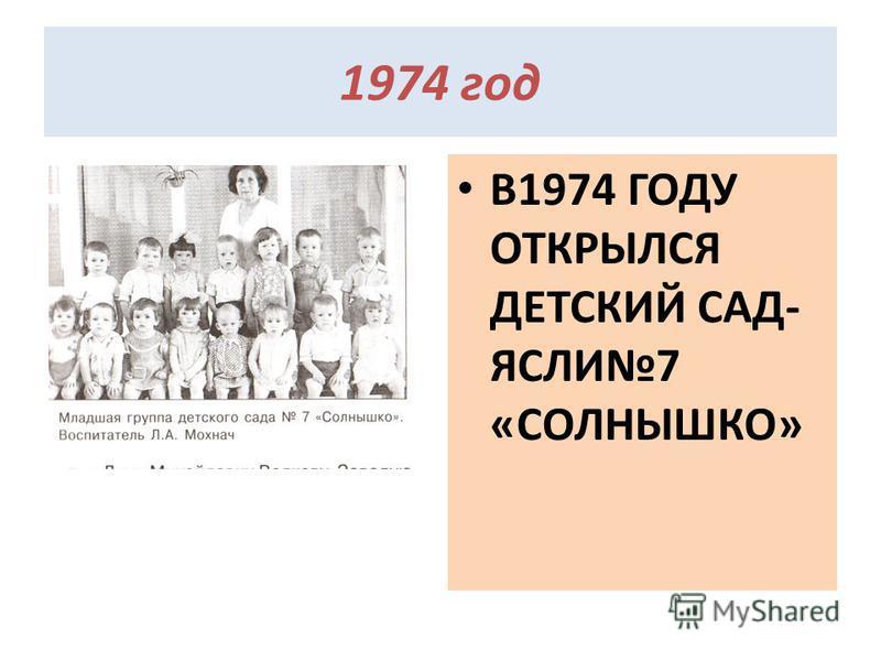 1974 год В1974 ГОДУ ОТКРЫЛСЯ ДЕТСКИЙ САД- ЯСЛИ7 «СОЛНЫШКО»
