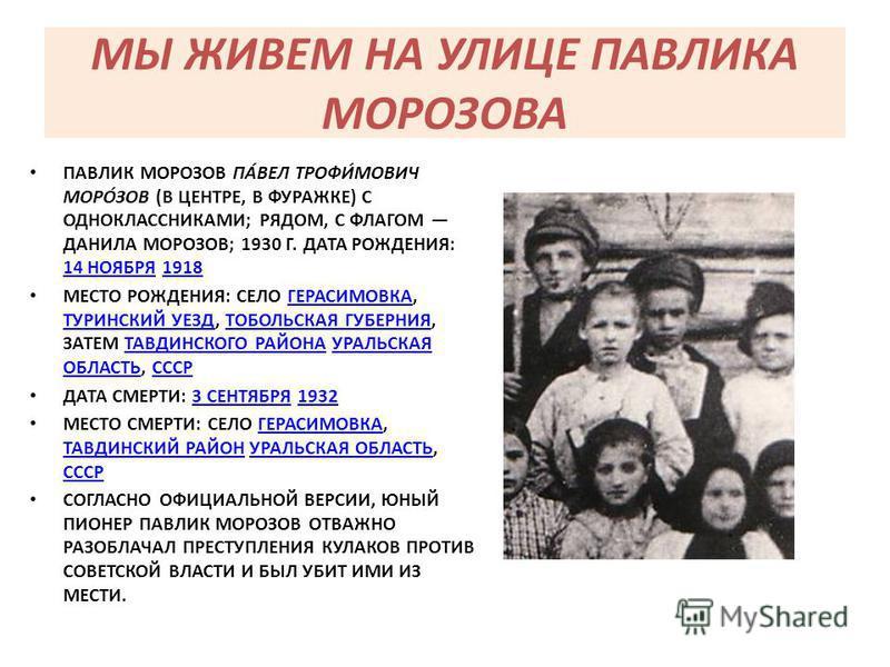 МЫ ЖИВЕМ НА УЛИЦЕ ПАВЛИКА МОРОЗОВА ПАВЛИК МОРОЗОВ ПА́ВЕЛ ТРОФИ́МОВИЧ МОРО́ЗОВ (В ЦЕНТРЕ, В ФУРАЖКЕ) С ОДНОКЛАССНИКАМИ; РЯДОМ, С ФЛАГОМ ДАНИЛА МОРОЗОВ; 1930 Г. ДАТА РОЖДЕНИЯ: 14 НОЯБРЯ 1918 14 НОЯБРЯ1918 МЕСТО РОЖДЕНИЯ: СЕЛО ГЕРАСИМОВКА, ТУРИНСКИЙ УЕЗ