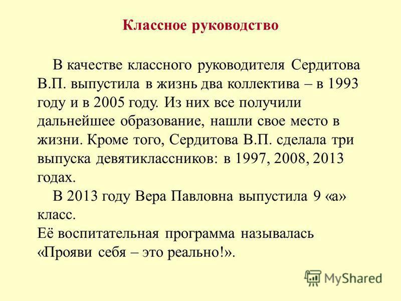 Классное руководство В качестве классного руководителя Сердитова В.П. выпустила в жизнь два коллектива – в 1993 году и в 2005 году. Из них все получили дальнейшее образование, нашли свое место в жизни. Кроме того, Сердитова В.П. сделала три выпуска д