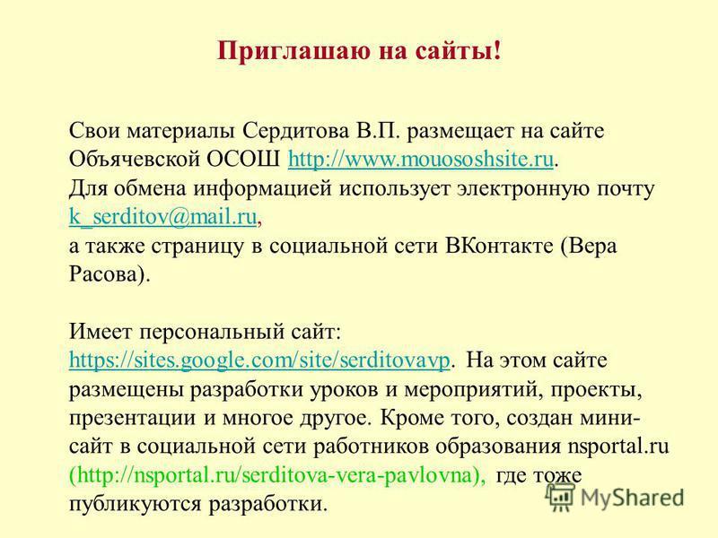 Приглашаю на сайты! Свои материалы Сердитова В.П. размещает на сайте Объячевской ОСОШ http://www.mouososhsite.ru.http://www.mouososhsite.ru Для обмена информацией использует электронную почту k_serditov@mail.ru, k_serditov@mail.ru а также страницу в
