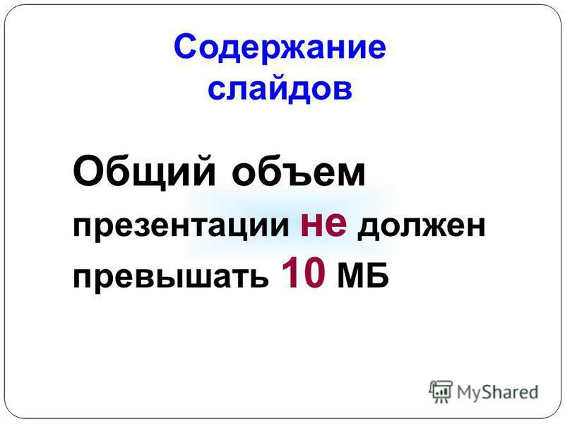 Содержание слайдов Общий объем презентации не должен превышать 10 МБ