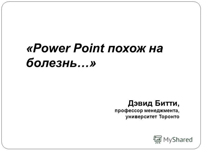 «Power Point похож на болезнь…» Дэвид Битти, профессор менеджмента, университет Торонто