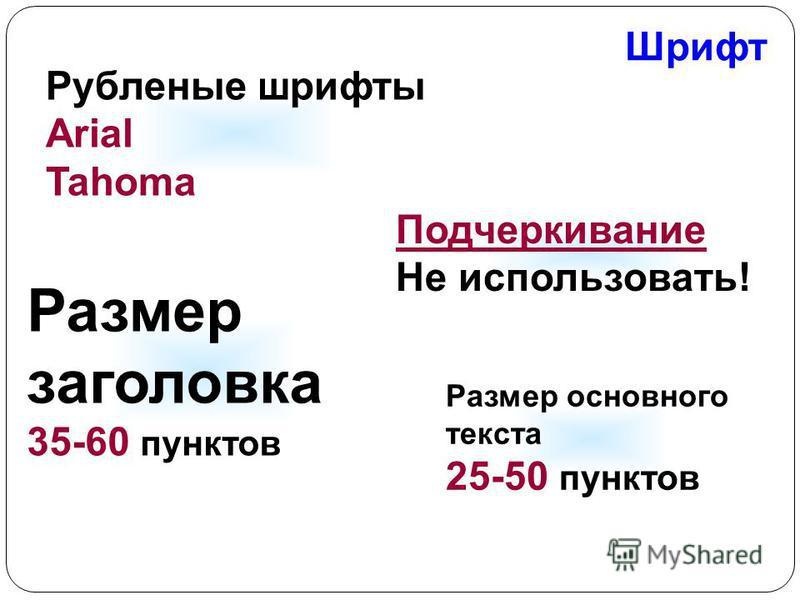 Шрифт Рубленые шрифты Arial Tahoma Размер заголовка 35-60 пунктов Размер основного текста 25-50 пунктов Подчеркивание Не использовать!