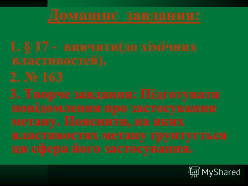 Домашнє завдання: 1. § 17 - вивчити(до хімічних властивостей). 2. 163 3. Творче завдання: Підготувати повідомлення про застосування метану. Пояснити, на яких властивостях метану ґрунтується ця сфера його застосування.