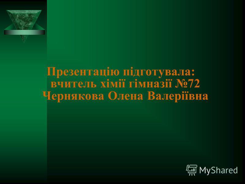 Презентацію підготувала: вчитель хімії гімназії 72 Чернякова Олена Валеріївна